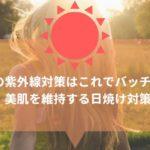 夏の紫外線対策はこれでバッチリ!美肌を維持する日焼け対策